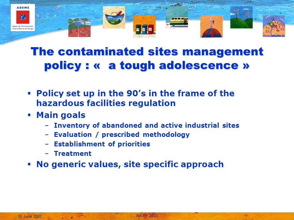 NATO 2007 19 June 2007 The contaminated sites management policy : « a tough adolescence »  Policy set up in the 90's in the frame of the hazardous facilities regulation  Main goals –Inventory of abandoned and active industrial sites –Evaluation / prescribed methodology –Establishment of priorities –Treatment  No generic values, site specific approach