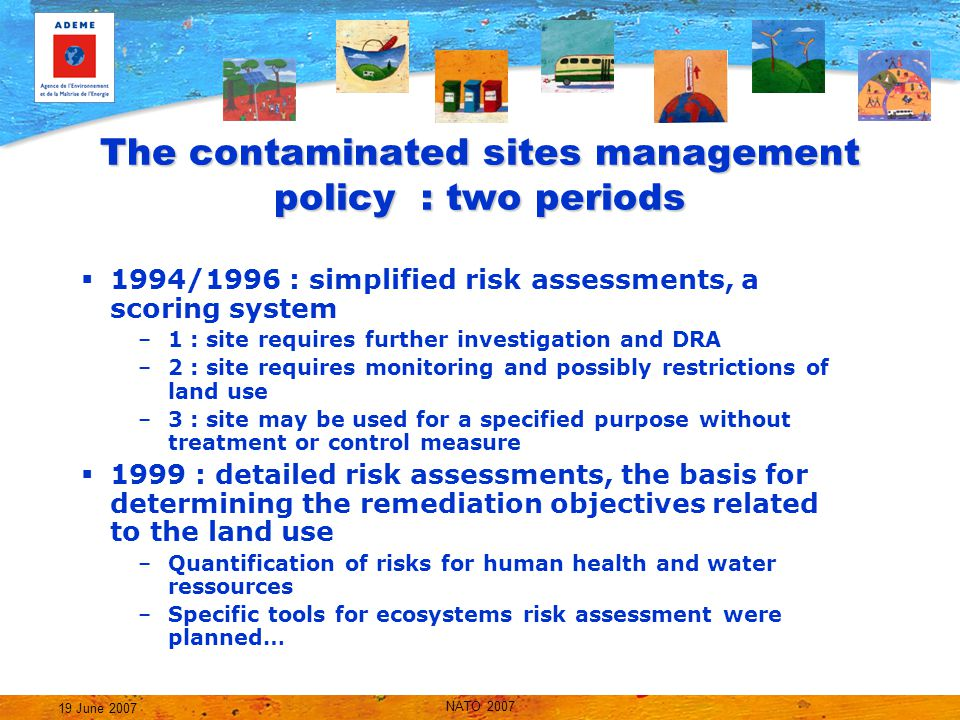 NATO 2007 19 June 2007 The contaminated sites management policy : two periods  1994/1996 : simplified risk assessments, a scoring system –1 : site requires further investigation and DRA –2 : site requires monitoring and possibly restrictions of land use –3 : site may be used for a specified purpose without treatment or control measure  1999 : detailed risk assessments, the basis for determining the remediation objectives related to the land use –Quantification of risks for human health and water ressources –Specific tools for ecosystems risk assessment were planned…
