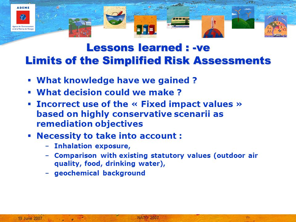 NATO 2007 19 June 2007 Lessons learned : -ve Limits of the Simplified Risk Assessments  What knowledge have we gained .