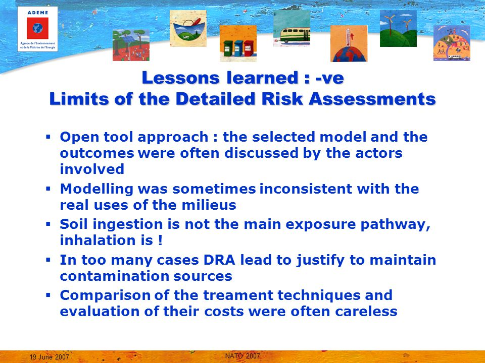 NATO 2007 19 June 2007 Lessons learned : -ve Limits of the Detailed Risk Assessments  Open tool approach : the selected model and the outcomes were often discussed by the actors involved  Modelling was sometimes inconsistent with the real uses of the milieus  Soil ingestion is not the main exposure pathway, inhalation is .