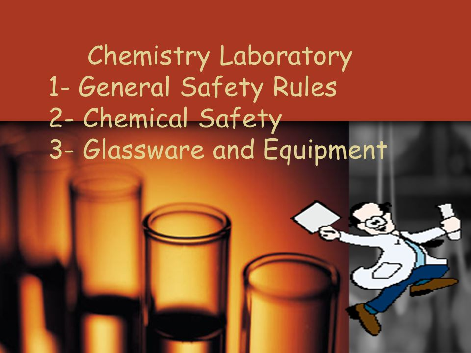Chemistry Laboratory 1- General Safety Rules 2- Chemical Safety 3- Glassware and Equipment