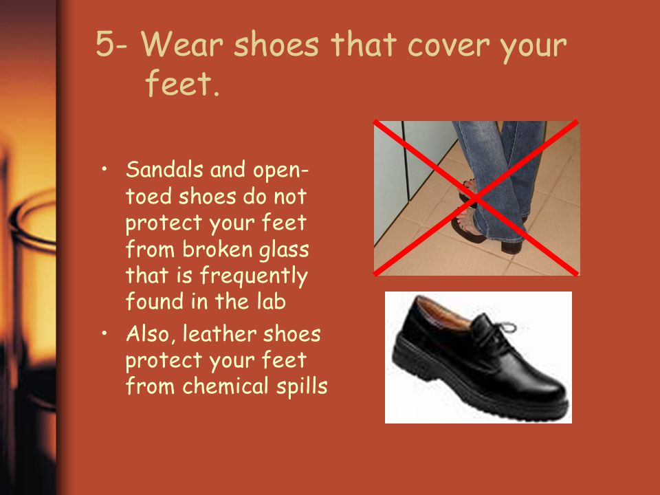 4- Wear appropriate protective clothing Your clothing should cover your legs to the knees – shorts are not appropriate for the laboratory Lab aprons can be used to protect good clothing