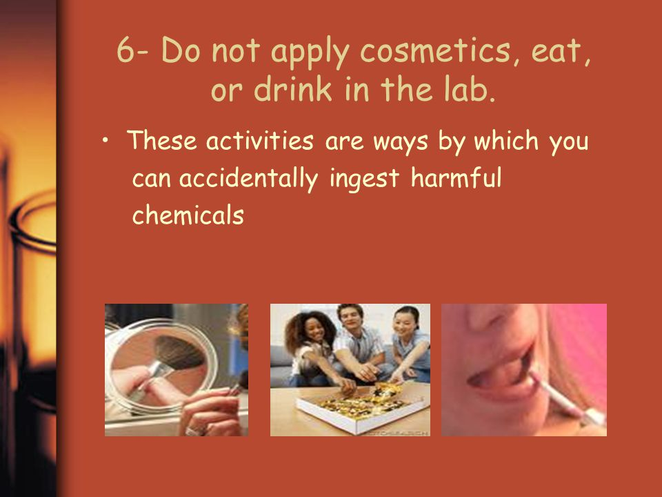 6- Do not apply cosmetics, eat, or drink in the lab.