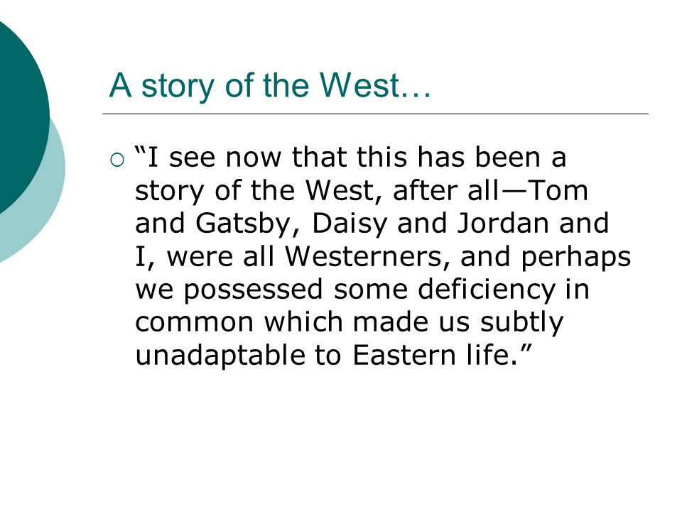 "A story of the West…  ""I see now that this has been a story of the West, after all—Tom and Gatsby, Daisy and Jordan and I, were all Westerners, and p"