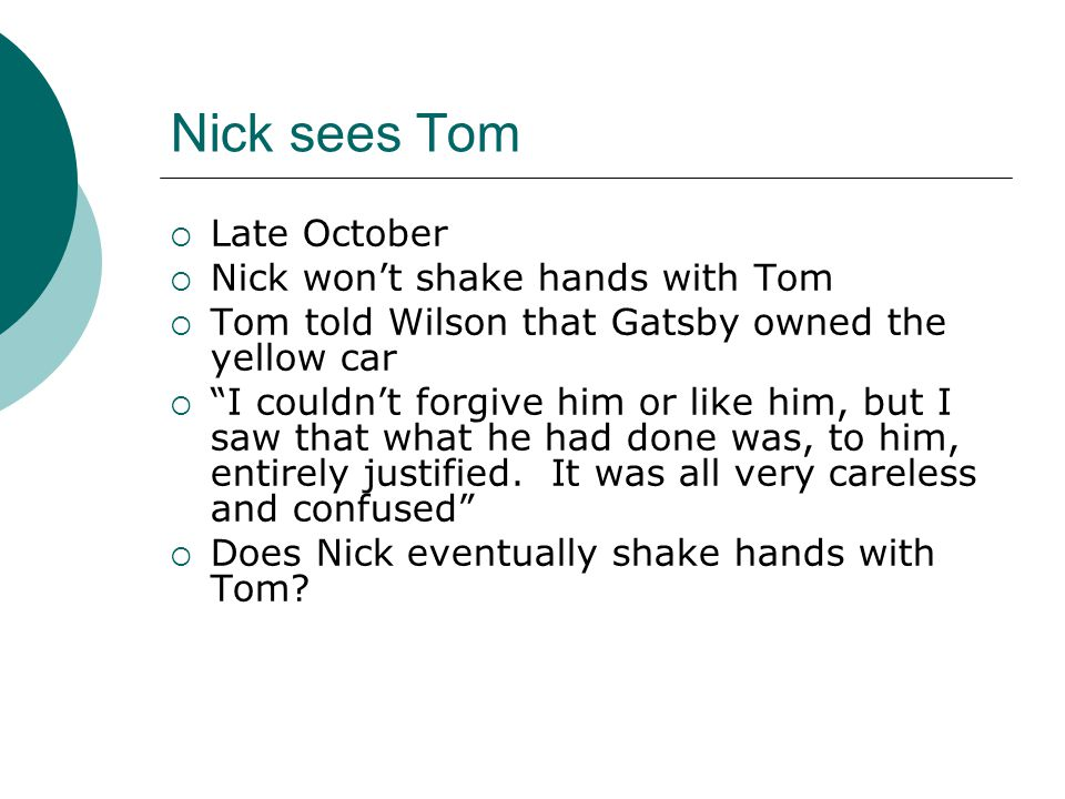 "Nick sees Tom  Late October  Nick won't shake hands with Tom  Tom told Wilson that Gatsby owned the yellow car  ""I couldn't forgive him or like hi"