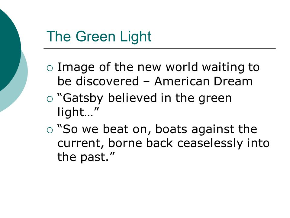 "The Green Light  Image of the new world waiting to be discovered – American Dream  ""Gatsby believed in the green light…""  ""So we beat on, boats aga"