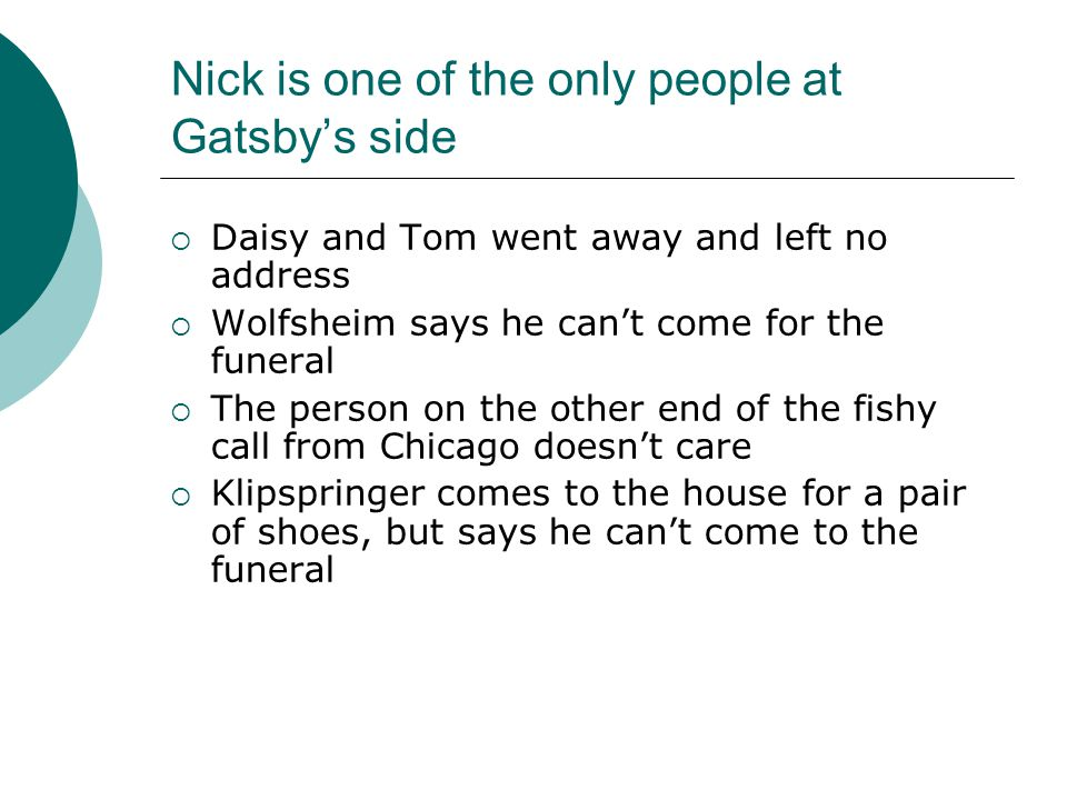 Nick is one of the only people at Gatsby's side  Daisy and Tom went away and left no address  Wolfsheim says he can't come for the funeral  The per