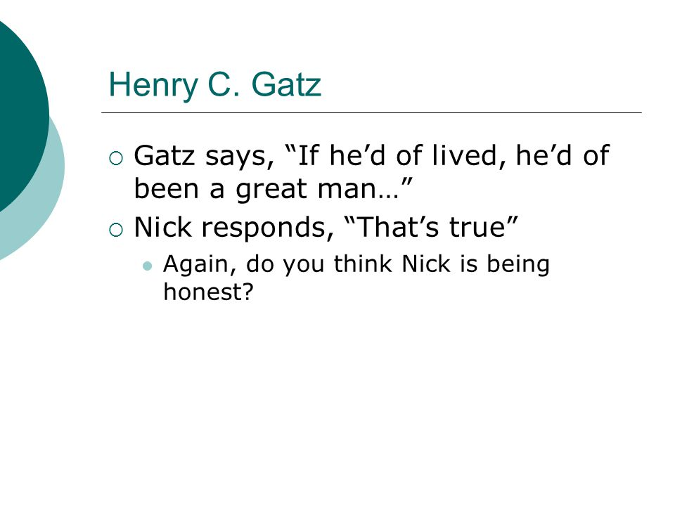 "Henry C. Gatz  Gatz says, ""If he'd of lived, he'd of been a great man…""  Nick responds, ""That's true"" Again, do you think Nick is being honest?"