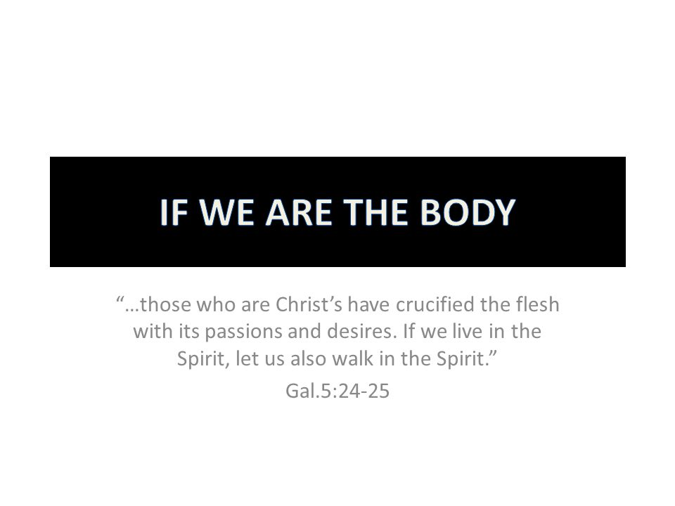 """…those who are Christ's have crucified the flesh with its passions and desires. If we live in the Spirit, let us also walk in the Spirit."" Gal.5:24-2"