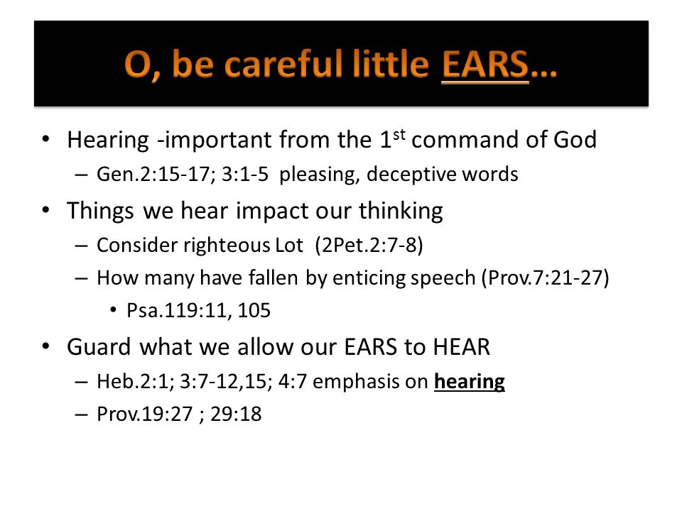 Hearing -important from the 1 st command of God – Gen.2:15-17; 3:1-5 pleasing, deceptive words Things we hear impact our thinking – Consider righteous Lot (2Pet.2:7-8) – How many have fallen by enticing speech (Prov.7:21-27) Psa.119:11, 105 Guard what we allow our EARS to HEAR – Heb.2:1; 3:7-12,15; 4:7 emphasis on hearing – Prov.19:27 ; 29:18