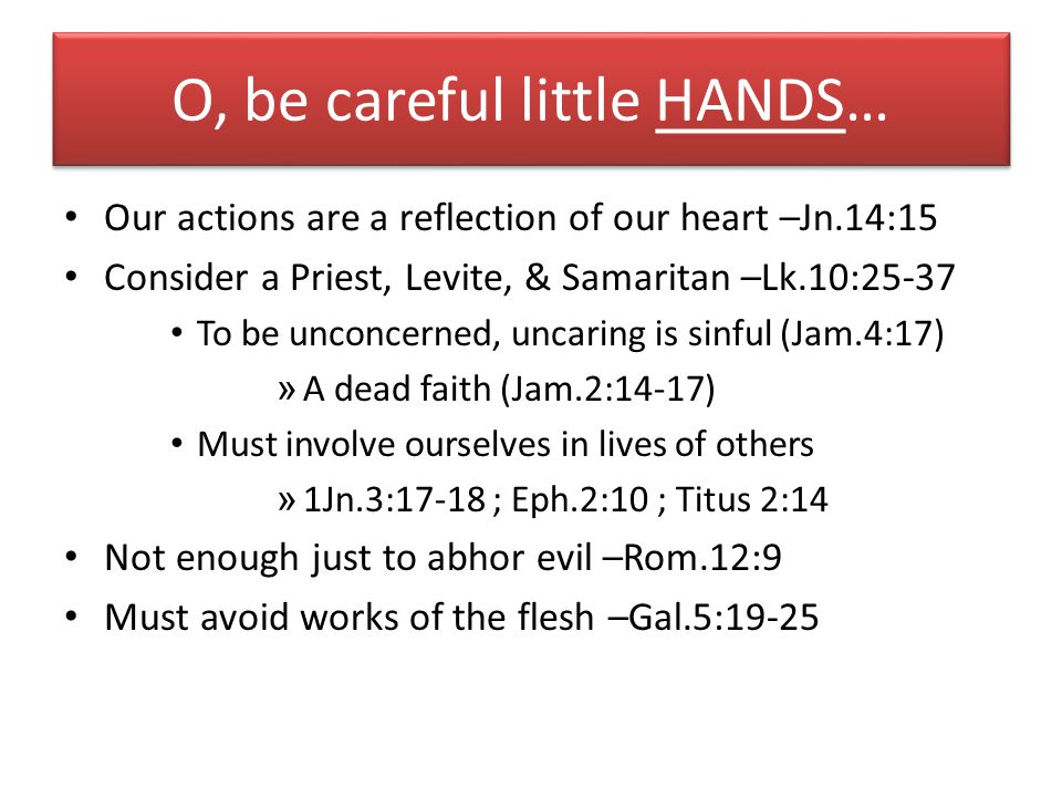 O, be careful little HANDS… Our actions are a reflection of our heart –Jn.14:15 Consider a Priest, Levite, & Samaritan –Lk.10:25-37 To be unconcerned,