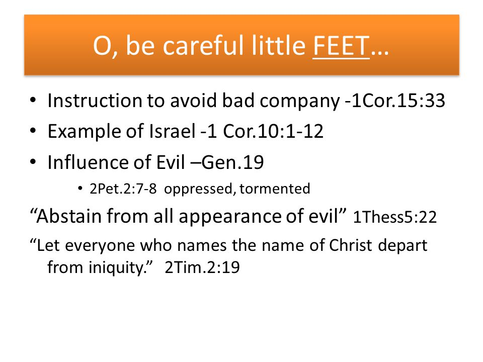 O, be careful little FEET… Instruction to avoid bad company -1Cor.15:33 Example of Israel -1 Cor.10:1-12 Influence of Evil –Gen.19 2Pet.2:7-8 oppressed, tormented Abstain from all appearance of evil 1Thess5:22 Let everyone who names the name of Christ depart from iniquity. 2Tim.2:19