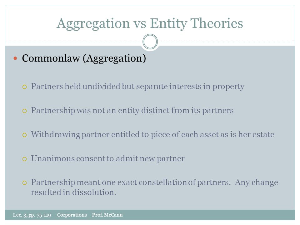 Aggregation vs Entity Theories Commonlaw (Aggregation)  Partners held undivided but separate interests in property  Partnership was not an entity distinct from its partners  Withdrawing partner entitled to piece of each asset as is her estate  Unanimous consent to admit new partner  Partnership meant one exact constellation of partners.