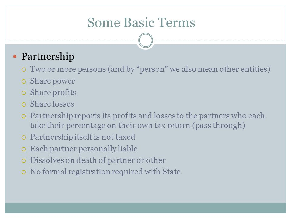 Some Basic Terms Partnership  Two or more persons (and by person we also mean other entities)  Share power  Share profits  Share losses  Partnership reports its profits and losses to the partners who each take their percentage on their own tax return (pass through)  Partnership itself is not taxed  Each partner personally liable  Dissolves on death of partner or other  No formal registration required with State