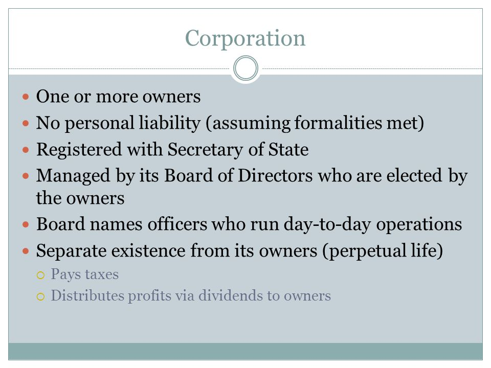 Corporation One or more owners No personal liability (assuming formalities met) Registered with Secretary of State Managed by its Board of Directors who are elected by the owners Board names officers who run day-to-day operations Separate existence from its owners (perpetual life)  Pays taxes  Distributes profits via dividends to owners