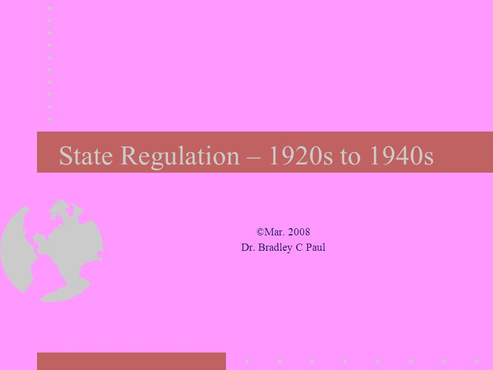State Regulation – 1920s to 1940s ©Mar. 2008 Dr. Bradley C Paul