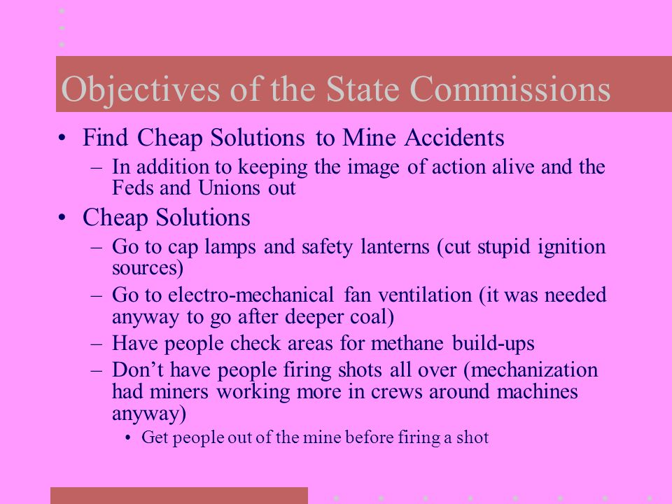 Objectives of the State Commissions Find Cheap Solutions to Mine Accidents –In addition to keeping the image of action alive and the Feds and Unions out Cheap Solutions –Go to cap lamps and safety lanterns (cut stupid ignition sources) –Go to electro-mechanical fan ventilation (it was needed anyway to go after deeper coal) –Have people check areas for methane build-ups –Don't have people firing shots all over (mechanization had miners working more in crews around machines anyway) Get people out of the mine before firing a shot