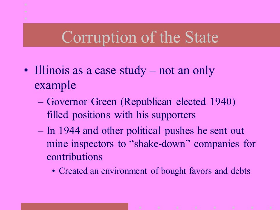 Corruption of the State Illinois as a case study – not an only example –Governor Green (Republican elected 1940) filled positions with his supporters –In 1944 and other political pushes he sent out mine inspectors to shake-down companies for contributions Created an environment of bought favors and debts
