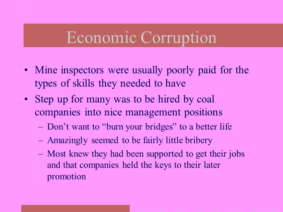 Economic Corruption Mine inspectors were usually poorly paid for the types of skills they needed to have Step up for many was to be hired by coal companies into nice management positions –Don't want to burn your bridges to a better life –Amazingly seemed to be fairly little bribery –Most knew they had been supported to get their jobs and that companies held the keys to their later promotion