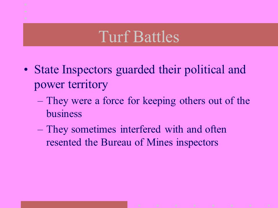 Turf Battles State Inspectors guarded their political and power territory –They were a force for keeping others out of the business –They sometimes interfered with and often resented the Bureau of Mines inspectors