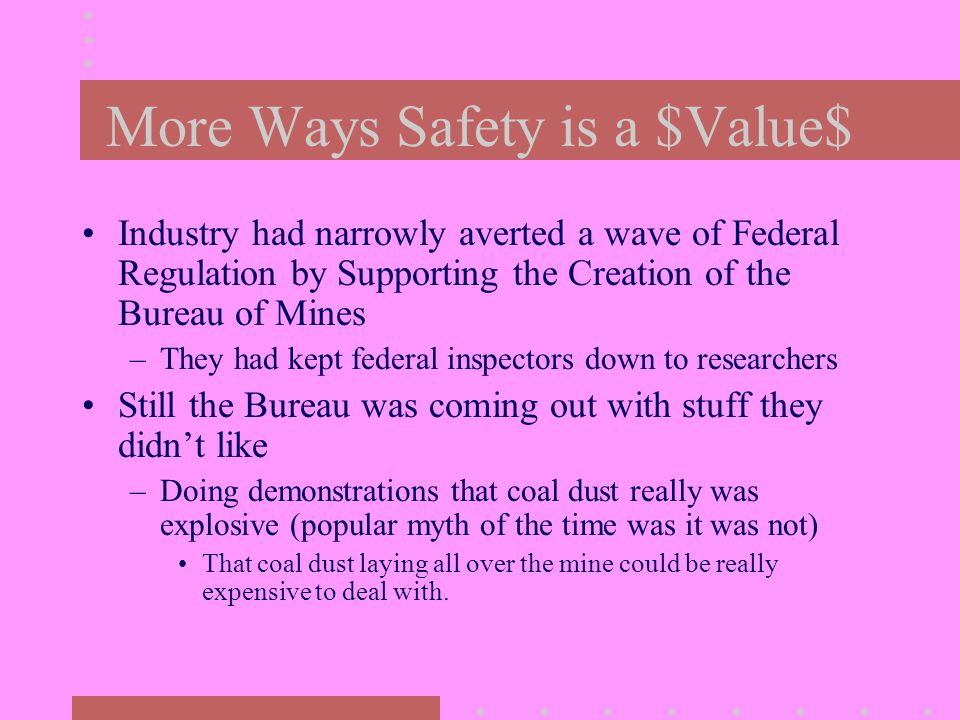 More Ways Safety is a $Value$ Industry had narrowly averted a wave of Federal Regulation by Supporting the Creation of the Bureau of Mines –They had kept federal inspectors down to researchers Still the Bureau was coming out with stuff they didn't like –Doing demonstrations that coal dust really was explosive (popular myth of the time was it was not) That coal dust laying all over the mine could be really expensive to deal with.