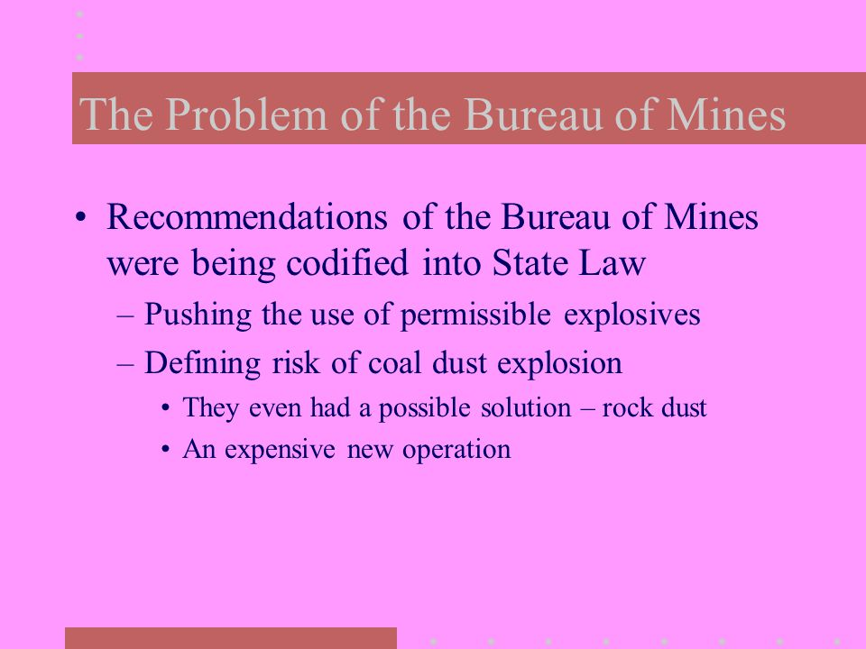 The Problem of the Bureau of Mines Recommendations of the Bureau of Mines were being codified into State Law –Pushing the use of permissible explosives –Defining risk of coal dust explosion They even had a possible solution – rock dust An expensive new operation