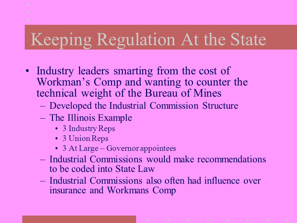 Keeping Regulation At the State Industry leaders smarting from the cost of Workman's Comp and wanting to counter the technical weight of the Bureau of Mines –Developed the Industrial Commission Structure –The Illinois Example 3 Industry Reps 3 Union Reps 3 At Large – Governor appointees –Industrial Commissions would make recommendations to be coded into State Law –Industrial Commissions also often had influence over insurance and Workmans Comp