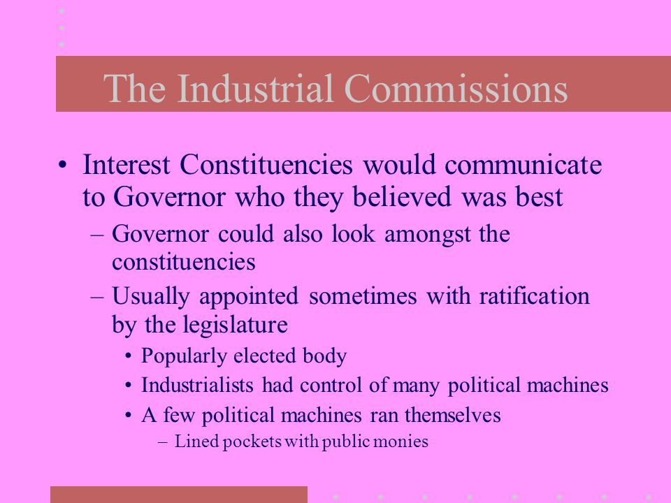 The Industrial Commissions Interest Constituencies would communicate to Governor who they believed was best –Governor could also look amongst the constituencies –Usually appointed sometimes with ratification by the legislature Popularly elected body Industrialists had control of many political machines A few political machines ran themselves –Lined pockets with public monies