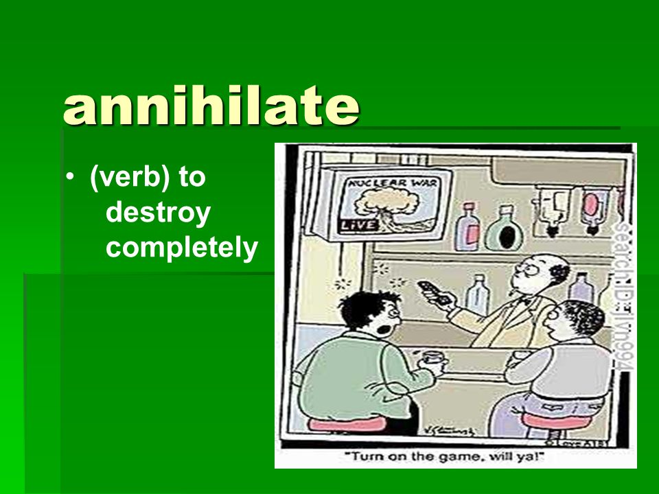 annihilate (verb) to destroy completely