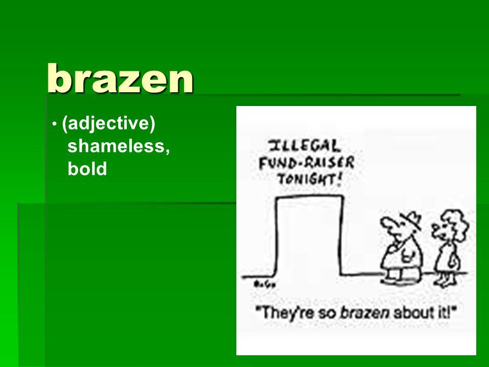 brazen (adjective) shameless, bold