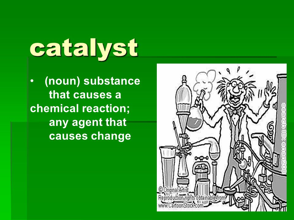 catalyst (noun) substance that causes a chemical reaction; any agent that causes change