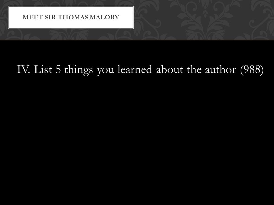 IV. List 5 things you learned about the author (988) MEET SIR THOMAS MALORY