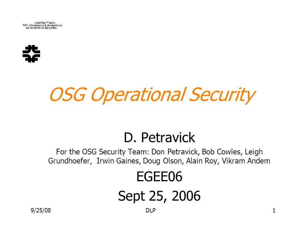 9/25/08DLP1 OSG Operational Security D. Petravick For the OSG Security Team: Don Petravick, Bob Cowles, Leigh Grundhoefer, Irwin Gaines, Doug Olson, A