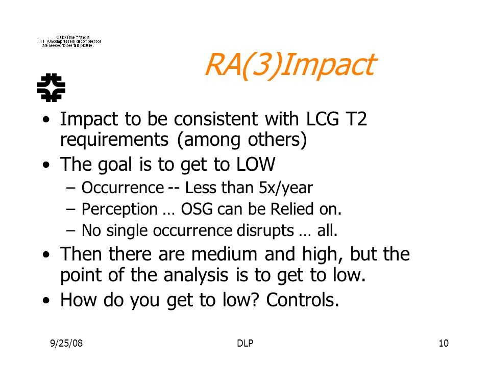 9/25/08DLP10 RA(3)Impact Impact to be consistent with LCG T2 requirements (among others) The goal is to get to LOW –Occurrence -- Less than 5x/year –P