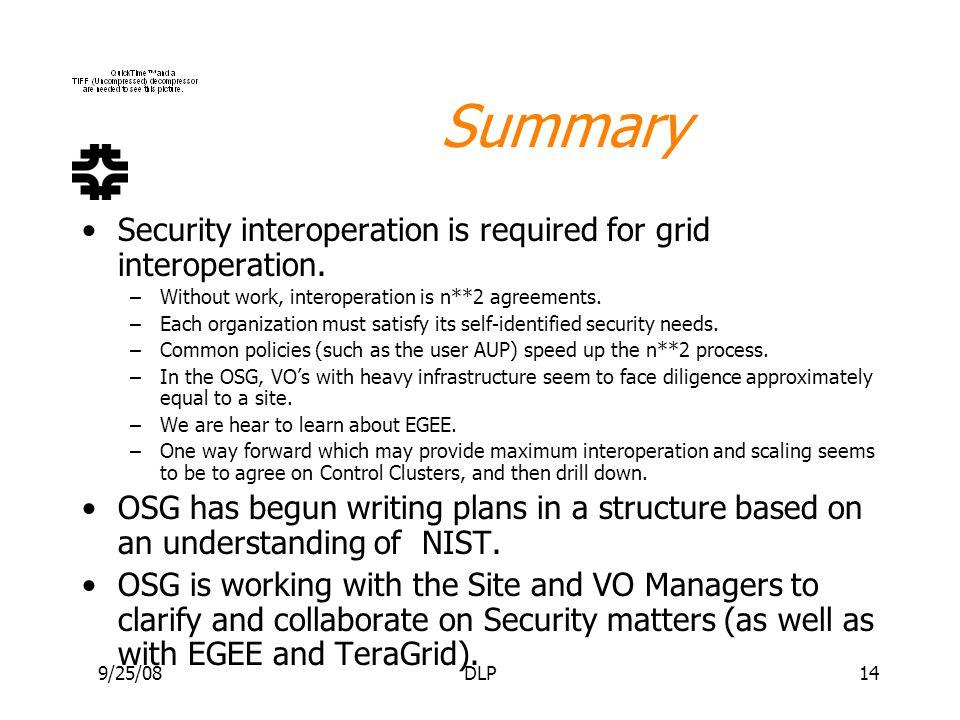 9/25/08DLP14 Summary Security interoperation is required for grid interoperation. –Without work, interoperation is n**2 agreements. –Each organization