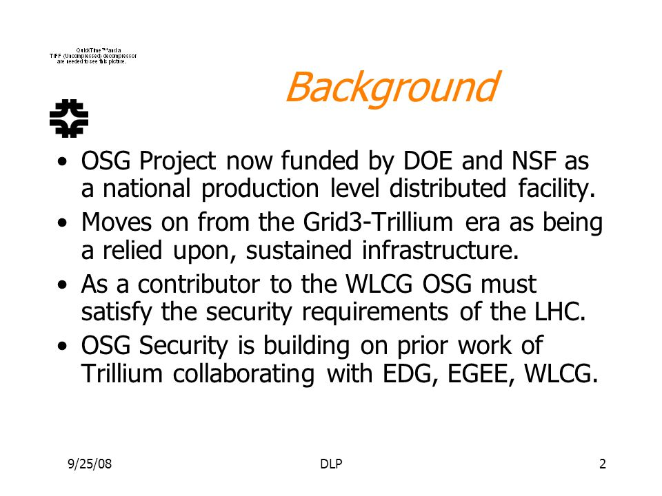 9/25/08DLP2 Background OSG Project now funded by DOE and NSF as a national production level distributed facility. Moves on from the Grid3-Trillium era