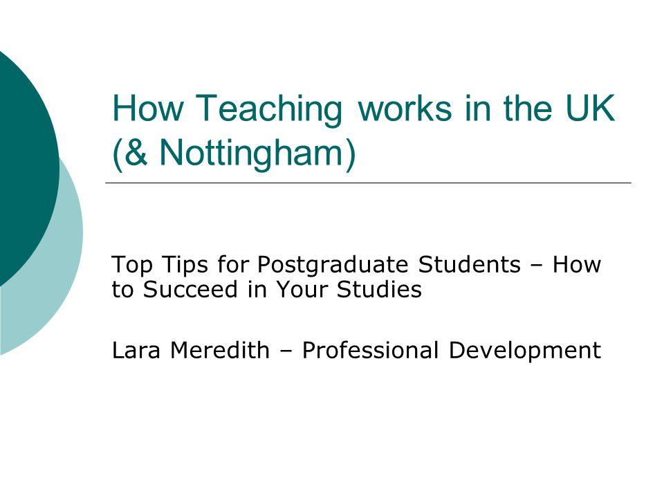 How Teaching works in the UK (& Nottingham) Top Tips for Postgraduate Students – How to Succeed in Your Studies Lara Meredith – Professional Development