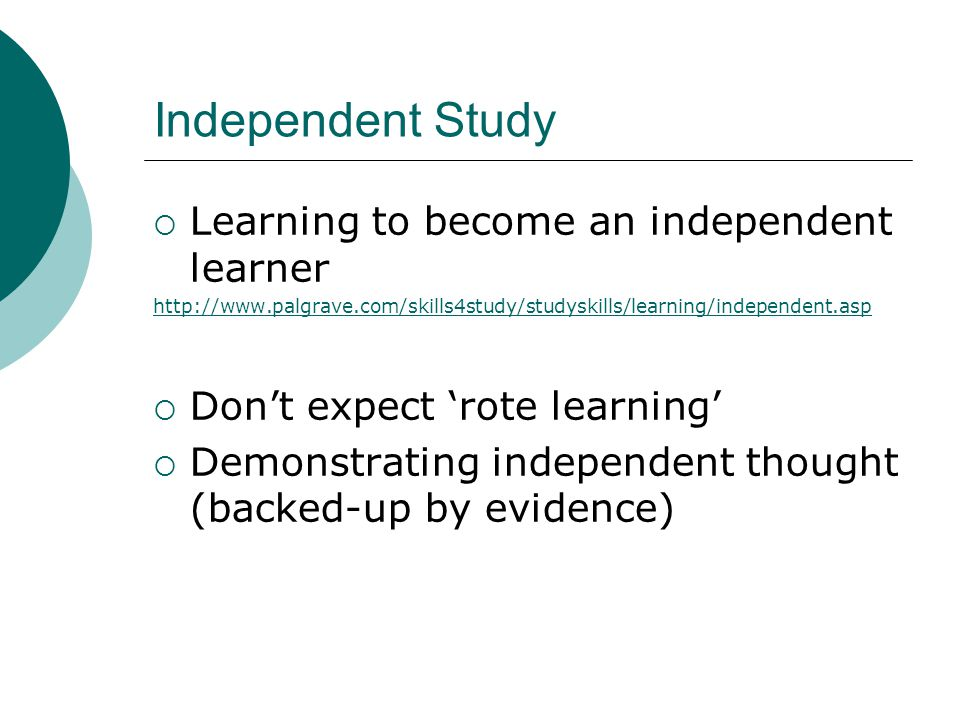 Independent Study  Learning to become an independent learner http://www.palgrave.com/skills4study/studyskills/learning/independent.asp  Don't expect 'rote learning'  Demonstrating independent thought (backed-up by evidence)