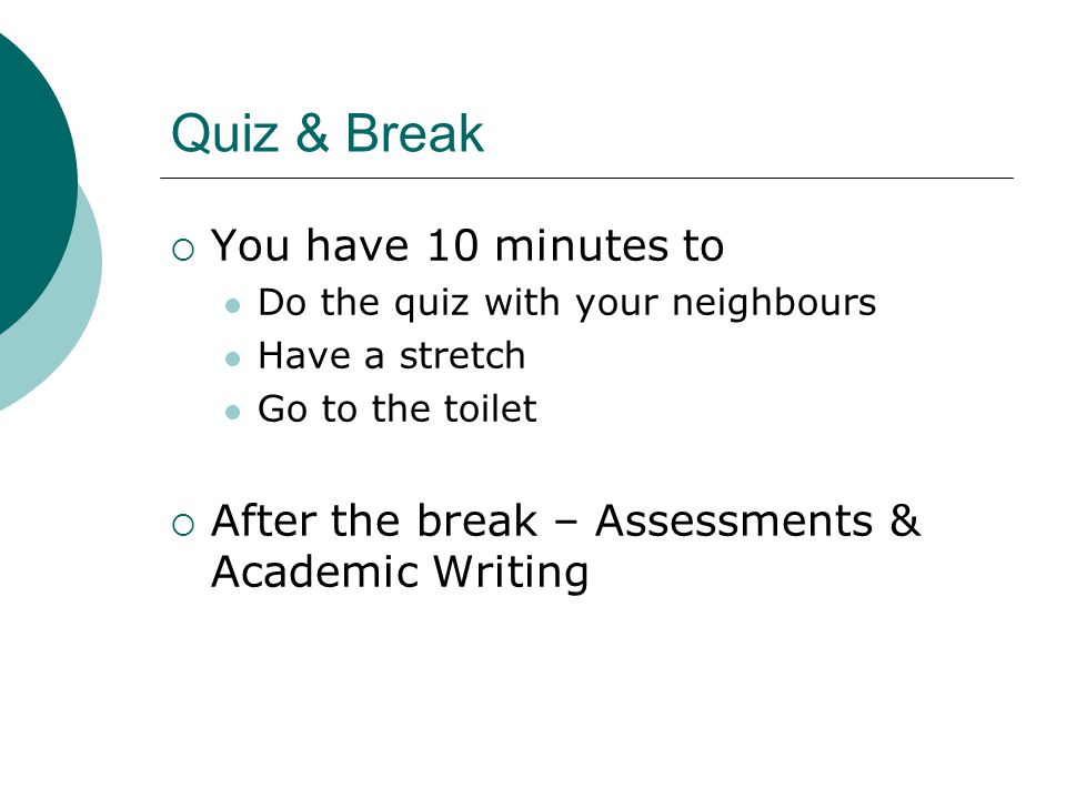 Quiz & Break  You have 10 minutes to Do the quiz with your neighbours Have a stretch Go to the toilet  After the break – Assessments & Academic Writing