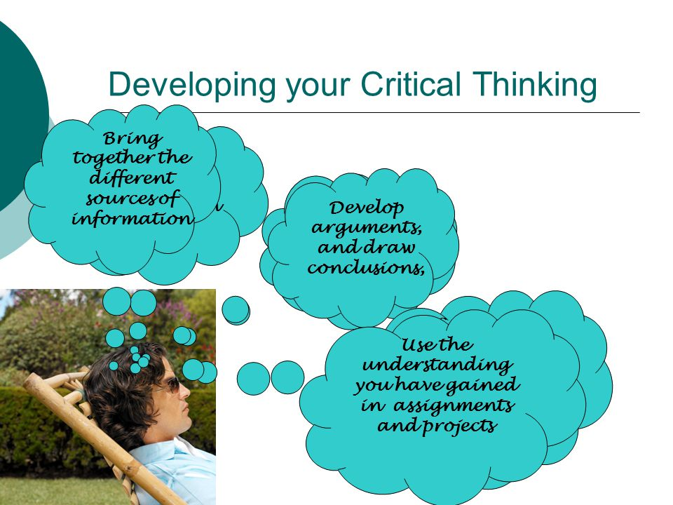 Developing your Critical Thinking Take in the information Understand the key points and arguments Compare similarities and differences between the ideas you are taking in Bring together the different sources of information Develop arguments, and draw conclusions, Use the understanding you have gained in assignments and projects