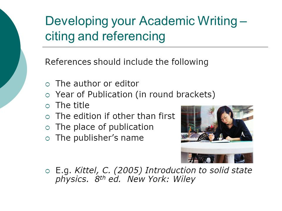 Developing your Academic Writing – citing and referencing References should include the following  The author or editor  Year of Publication (in round brackets)  The title  The edition if other than first  The place of publication  The publisher's name  E.g.