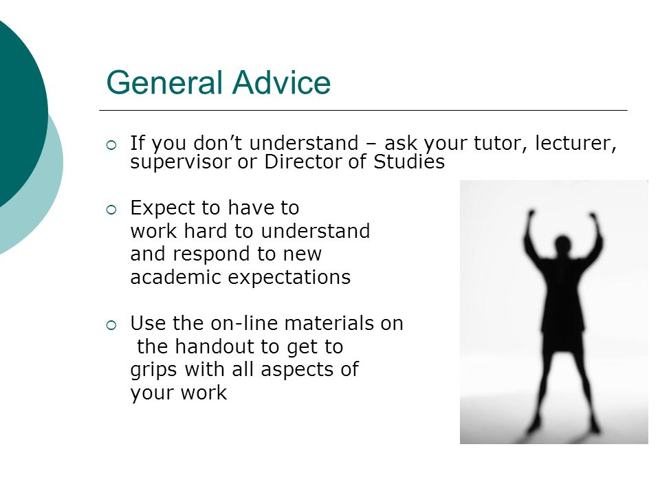 General Advice  If you don't understand – ask your tutor, lecturer, supervisor or Director of Studies  Expect to have to work hard to understand and respond to new academic expectations  Use the on-line materials on the handout to get to grips with all aspects of your work