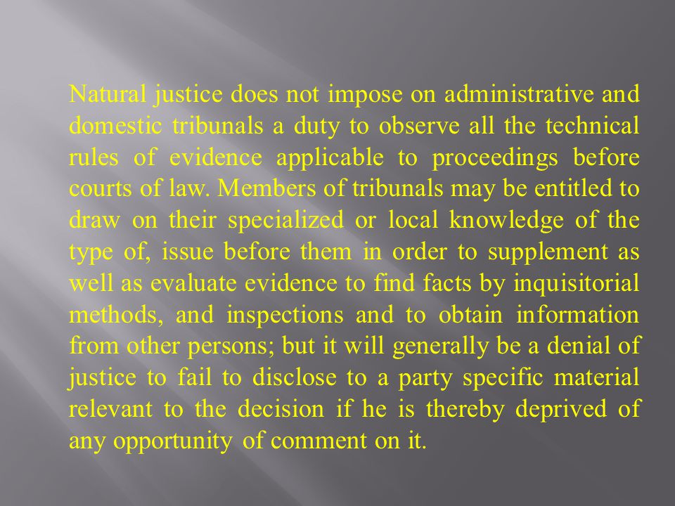 Natural justice does not impose on administrative and domestic tribunals a duty to observe all the technical rules of evidence applicable to proceedin