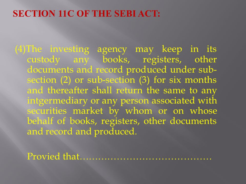(4)The investing agency may keep in its custody any books, registers, other documents and record produced under sub- section (2) or sub-section (3) for six months and thereafter shall return the same to any intgermediary or any person associated with securities market by whom or on whose behalf of books, registers, other documents and record and produced.