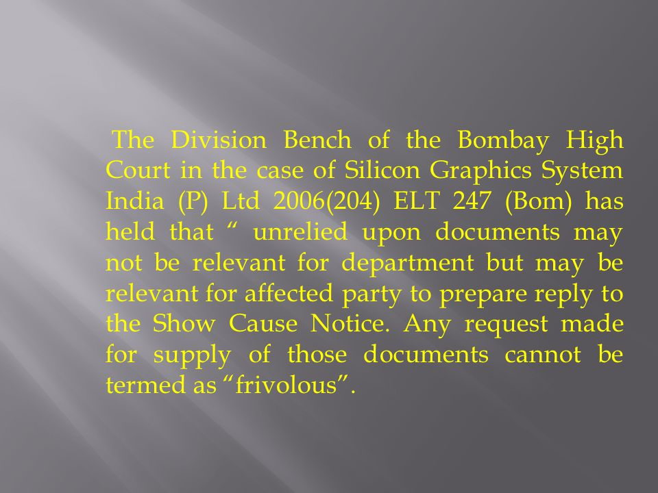 The Division Bench of the Bombay High Court in the case of Silicon Graphics System India (P) Ltd 2006(204) ELT 247 (Bom) has held that unrelied upon documents may not be relevant for department but may be relevant for affected party to prepare reply to the Show Cause Notice.
