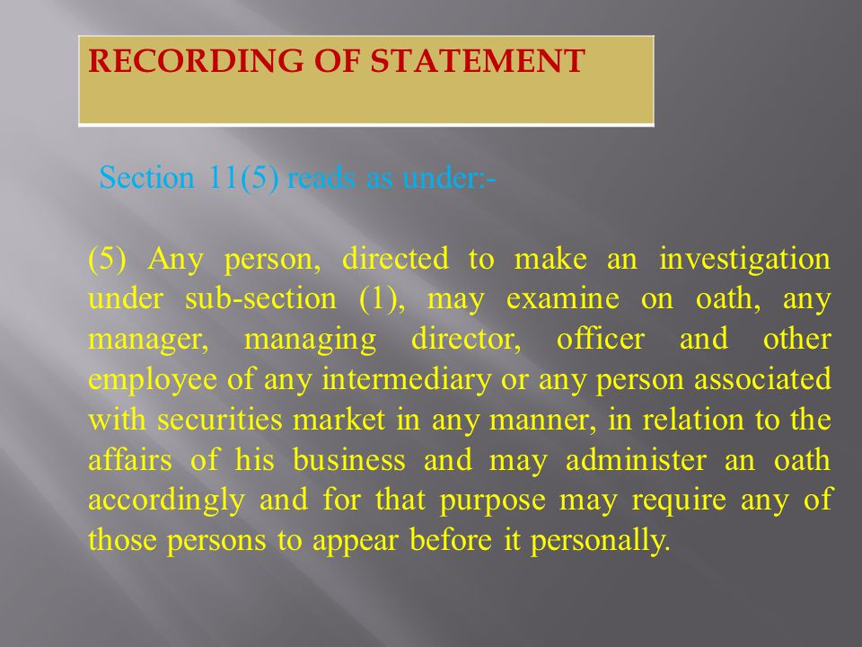 Section 11(5) reads as under:- (5) Any person, directed to make an investigation under sub-section (1), may examine on oath, any manager, managing director, officer and other employee of any intermediary or any person associated with securities market in any manner, in relation to the affairs of his business and may administer an oath accordingly and for that purpose may require any of those persons to appear before it personally.