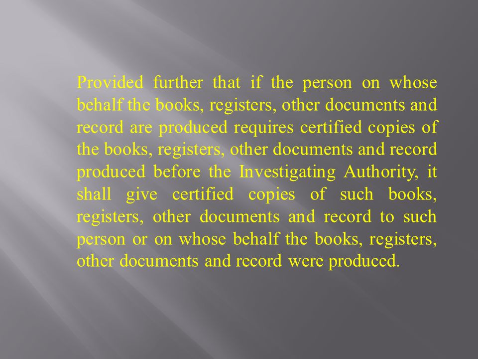 Provided further that if the person on whose behalf the books, registers, other documents and record are produced requires certified copies of the books, registers, other documents and record produced before the Investigating Authority, it shall give certified copies of such books, registers, other documents and record to such person or on whose behalf the books, registers, other documents and record were produced.