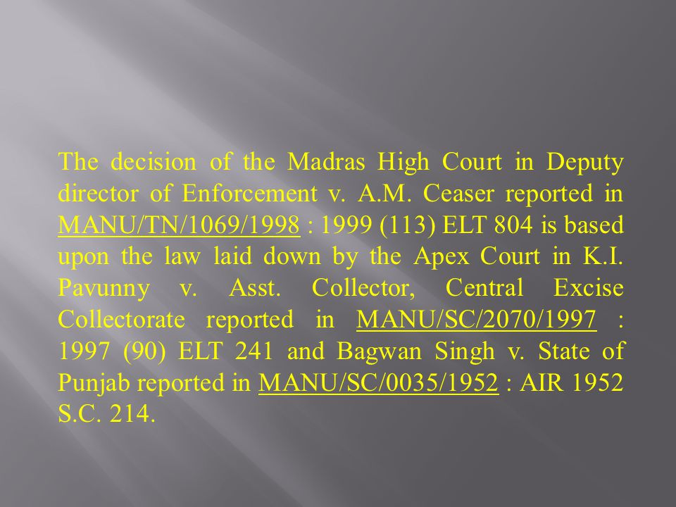 The decision of the Madras High Court in Deputy director of Enforcement v. A.M. Ceaser reported in MANU/TN/1069/1998 : 1999 (113) ELT 804 is based upo