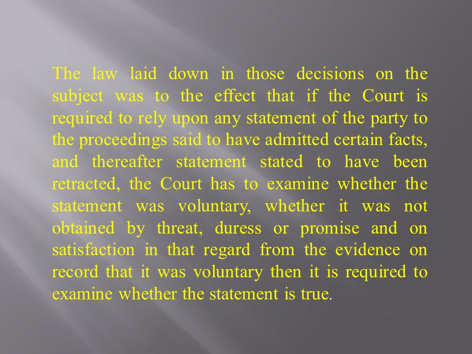 The law laid down in those decisions on the subject was to the effect that if the Court is required to rely upon any statement of the party to the pro