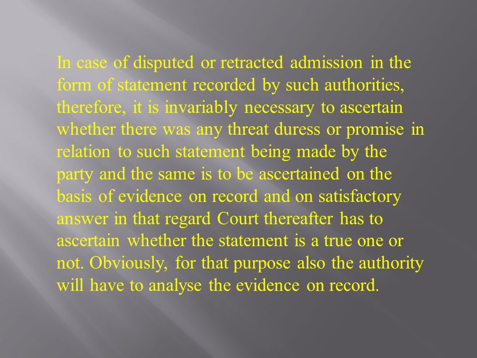 In case of disputed or retracted admission in the form of statement recorded by such authorities, therefore, it is invariably necessary to ascertain whether there was any threat duress or promise in relation to such statement being made by the party and the same is to be ascertained on the basis of evidence on record and on satisfactory answer in that regard Court thereafter has to ascertain whether the statement is a true one or not.